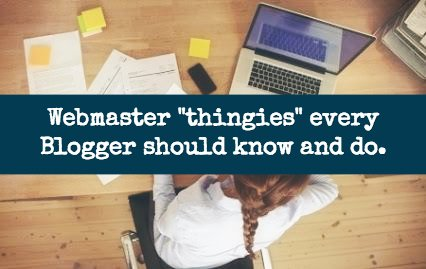 "Webmaster ""thingies"" every Blogger should know and do"
